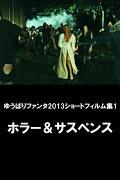 ゆうばりファンタ2013ショートフィルム集1 ホラー&サスペンス