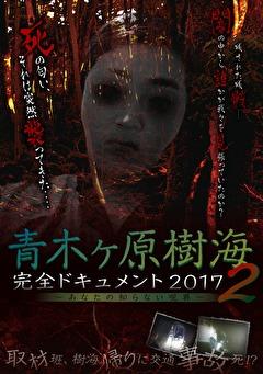 青木ヶ原樹海・完全ドキュメント2017 ~あなたの知らない呪界2~