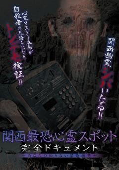 関西最恐心霊スポット・完全ドキュメント ~あなたの知らない禁忌地帯~
